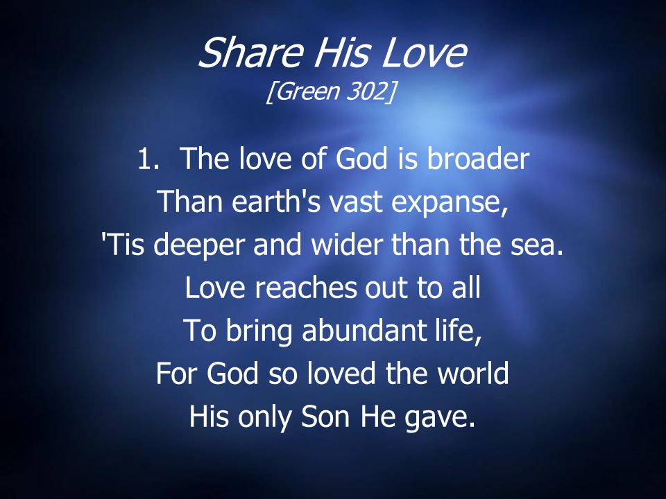 Share His Love [Green 302] 1. The love of God is broader